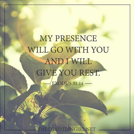 No matter what you find yourself doing this weekend always remember that God's presence is in you and will go with you wherever you go to give you rest.