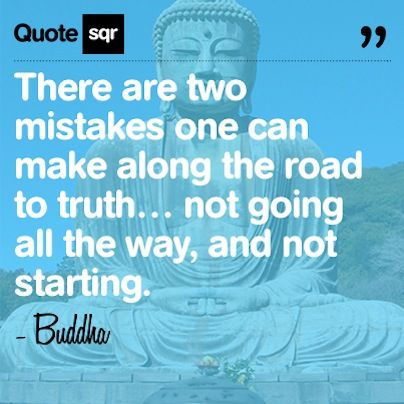 There are two mistakes one can make along the road to truth… not going all the way, and not starting. .  - Buddha #quotesqr