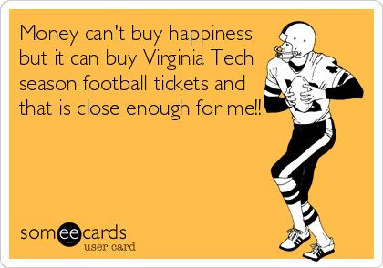 Money can't buy happiness but it can buy Virginia Tech season football tickets and that is close enough for me!!