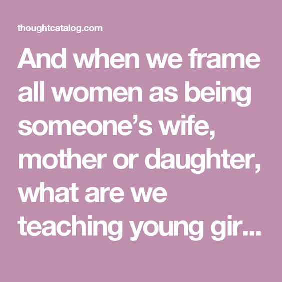 And when we frame all women as being someone's wife, mother or daughter, what are we teaching young girls?