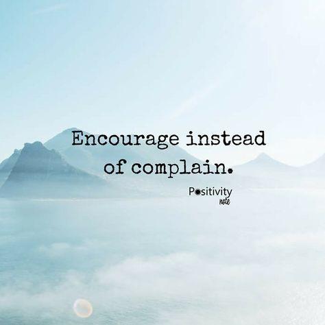 Encourage instead of complain. #positivitynote #positivity #inspiration