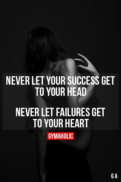 Nunca dejes que tu éxito te llegue  a tu cabeza nunca deje que los fracasos llegan a tu corazón.