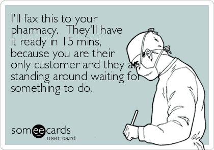 I'll fax this to your pharmacy. They'll have it ready in 15 mins, because you are their only customer and they are standing around waiting for.