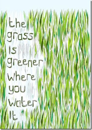 the grass is greener.... Words I sometimes forget!