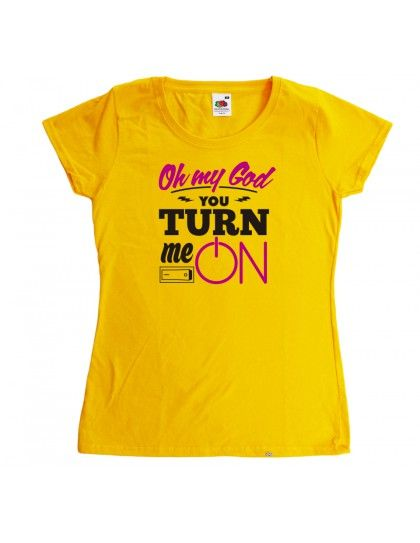 OH MY GOD YOU TURN ME ON. WOMAN T-SHIRT. http://www.fuentegrafica.es/frases/116-oh-my-god.html