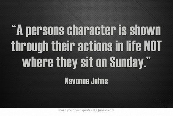 """A persons character is shown through their actions in life NOT where they sit on Sunday"""" Can't stand hypocrite people who claim to be """"Christian"""" but don't ACT like it. leaving original comment just as it is."""
