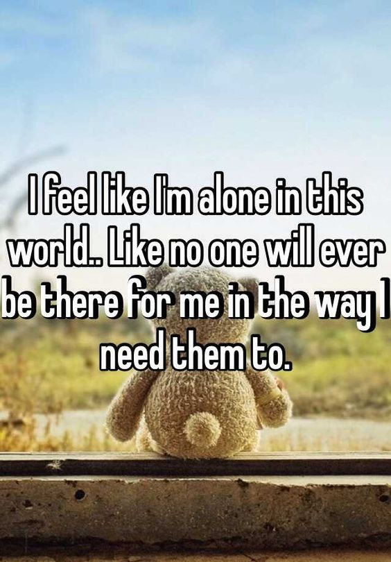 """I feel like I'm alone in this world.. Like no one will ever be there for me in the way I need them to. "" 