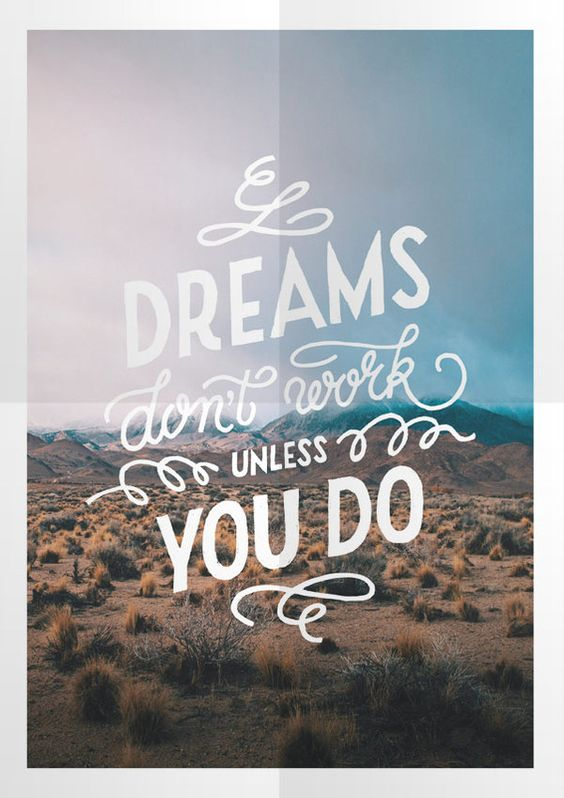 Dreams don't work unless you do.: