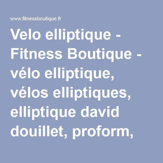 Velo elliptique - Fitness Boutique - vélo elliptique, vélos elliptiques, elliptique david douillet, proform, kettler, care, fitness doctor