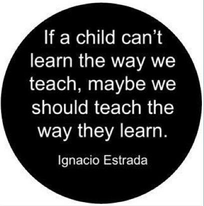 If a child can not learn the way we teach, maybe we should teach the way they learn.