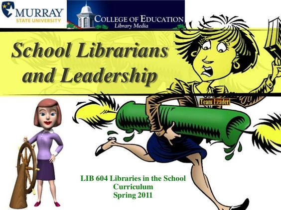 School Librarians and LeadershipLIB604 Libraries in the School CurriculumSpring 2011