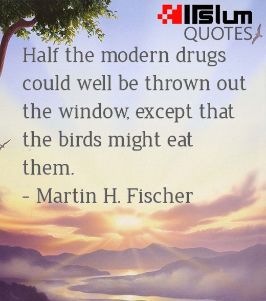 Half the modern drugs could well be thrown out the window, except that the birds might eat them.