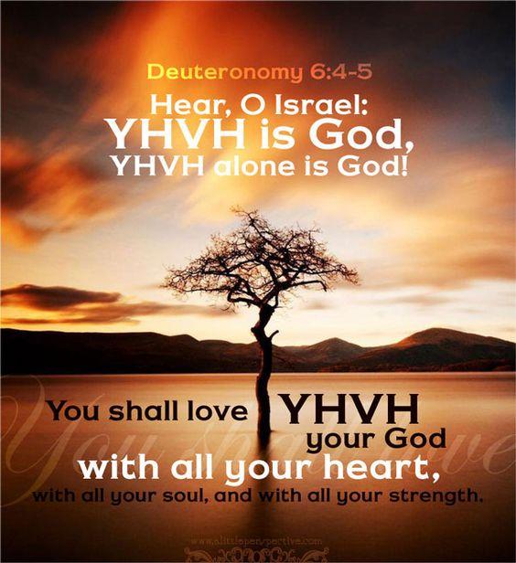 """Hear, O Israel: YHVH is God, YHVH alone is God! You shall. Deuteronomy 6:4-5. """""""
