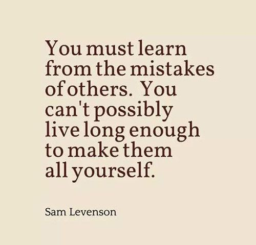 Great Advice #325 You must learn from the mistakes of others. You can't possibly live long enough to make them all yourself.