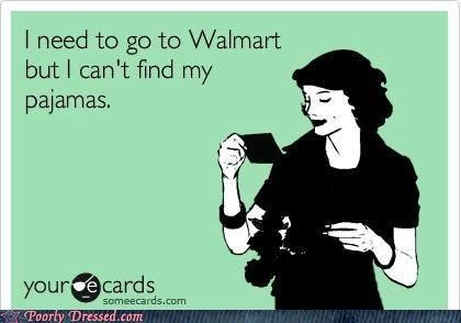 When I am forced to go to Walmart, I usually say this in the store..several times...loudly.