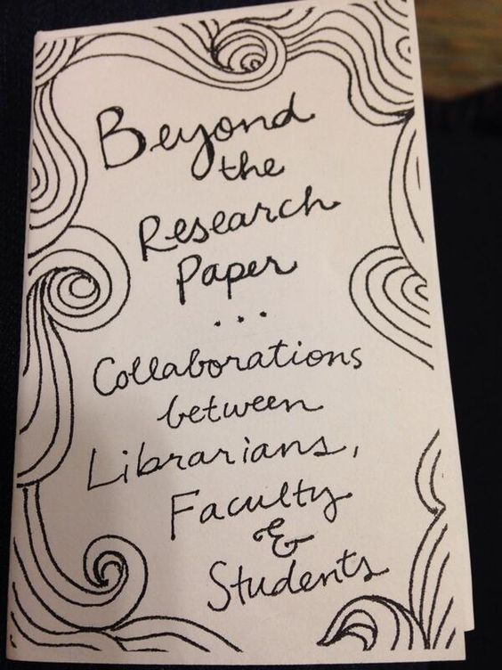 Beyond the Research paper: Collaborations between Librarians, Faculty and Students.  Zine by Alana Kumbier.