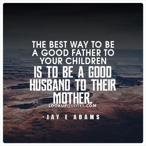 The Best Way To Be A Good Father To Your Children Is To Be A Good Husband To Their Mother Q Father Quotes Good Parenting Quotes Mothers Quotes To Children