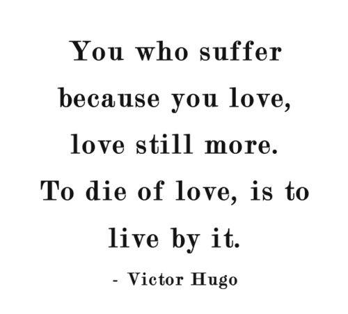 Vous qui souffrez parce que vous aimez, aimez plus encore. Mourir d'amour, c'est en vivre • Victor Hugo, Les Misérables