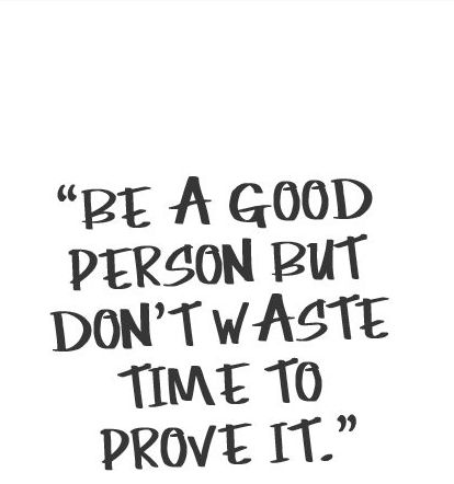 Be a good person but don't waste time to prove it. You don't have to !