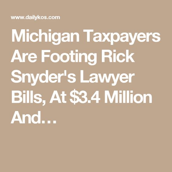 Michigan Taxpayers Are Footing Rick Snyder's Lawyer Bills, At $3.4 Million And…
