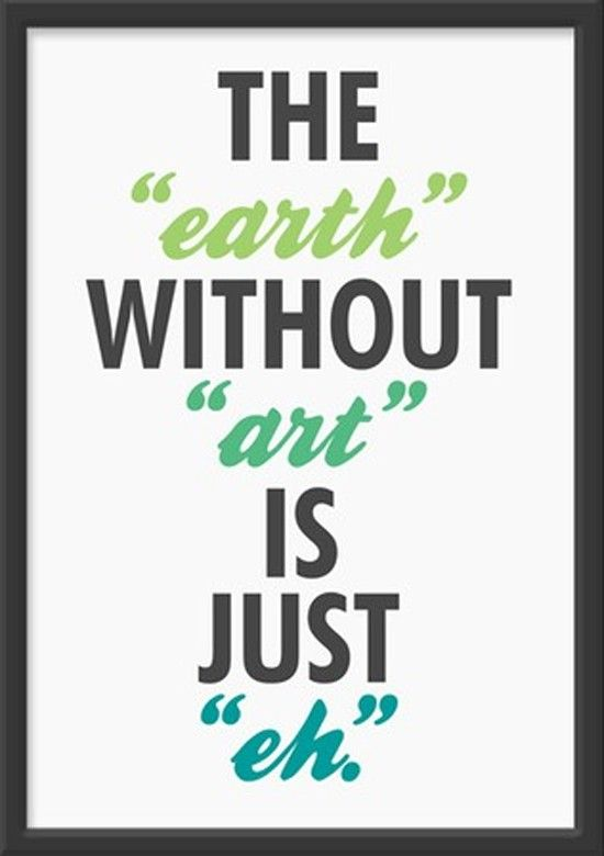 To me the earth is a work of art in itself. Well, the parts of the earth that humans haven't completely destroyed anyway.