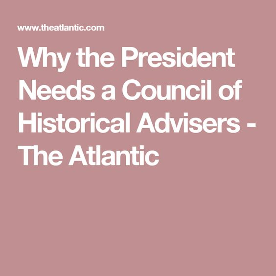 Why the President Needs a Council of Historical Advisers - The Atlantic