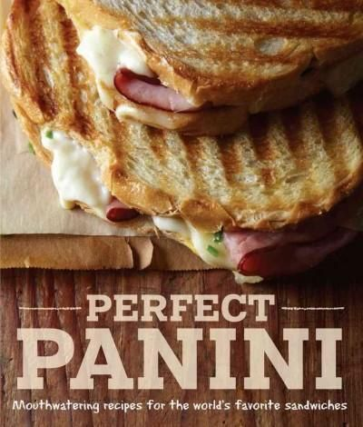 Perfect Panini: Mouthwatering Recipes for the World's Favorite Sandwiches