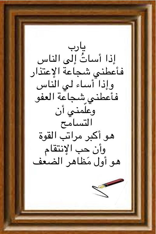 يارب إذا أسات إلى الناس فأعطني شجاعة الإعتذار وإذا أساء لي الناس فأعطني شجاعة العفو وعل مني أن التسامح هو أكبر مرا Islamic Phrases Quran Quotes Life Quotes