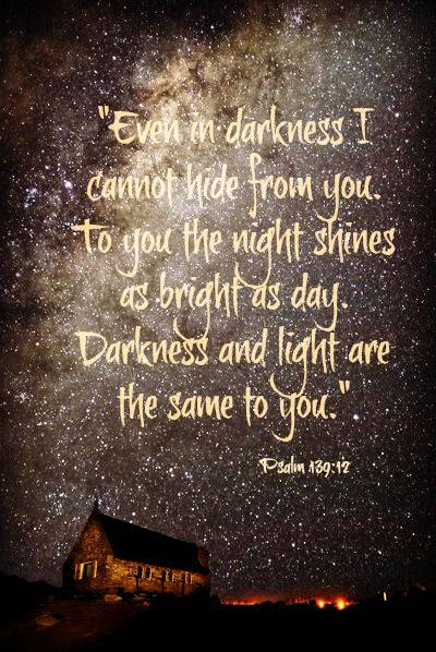 "~""Yea, the darkness hideth not from thee; but the night shineth as the day: the darkness and the light are both alike to thee.""-Psalm 139:12:"
