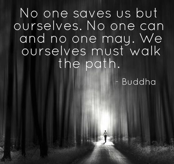 """No One Saves Us But Ourselves. No One Can And No One May. We Ourselves Must Walk The Path.""-Buddha"