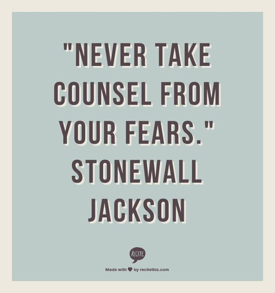 """Never take counsel from your fears.""  Stonewall Jackson"