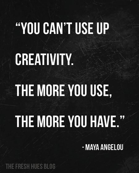 """You can't use up creativity. The more you use, the more you have."":"