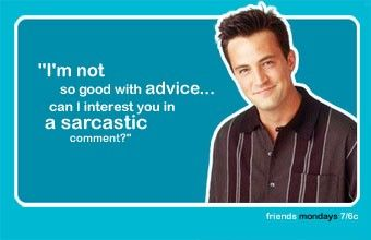 """I'm not so good with the advice...can I interest you in a sarcastic comment?"" - Chandler, friends"