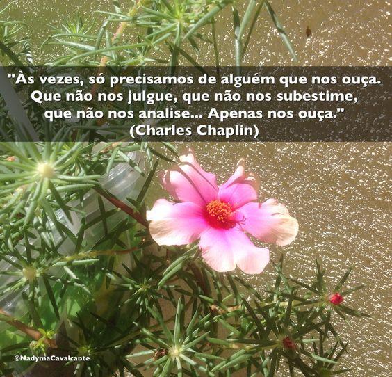 """""""Às vezes, só precisamos de alguém que nos ouça. Que não nos julgue, que não nos subestime, que não nos analise... Apenas nos ouça."""" (Charles Chaplin)"""