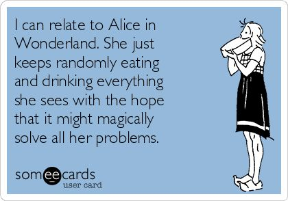 I can relate to Alice in Wonderland. She just keeps randomly eating and drinking everything she sees with the hope that it might magically solve all her problems.: