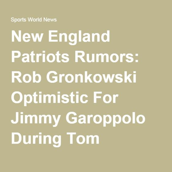 New England Patriots Rumors: Rob Gronkowski Optimistic For Jimmy Garoppolo During Tom Brady's Four-Game Suspension [VIDEO] : NFL : Sports World News
