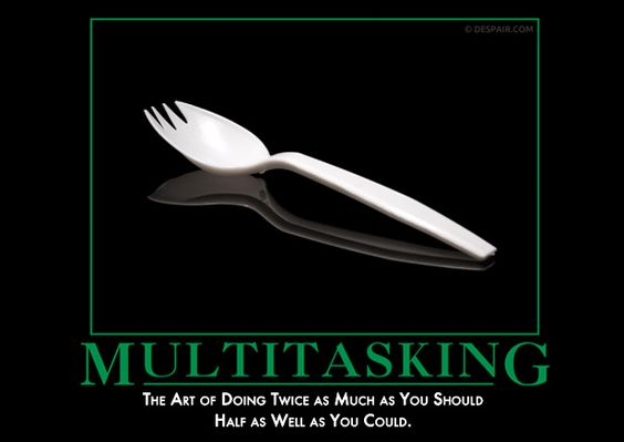 "Multitasking  Click if you are overloaded.  ""Just use 50% of your time on this and 50% on that and 50% over there and 50% over here.  It is simple math.  Why aren't you done yet?"""