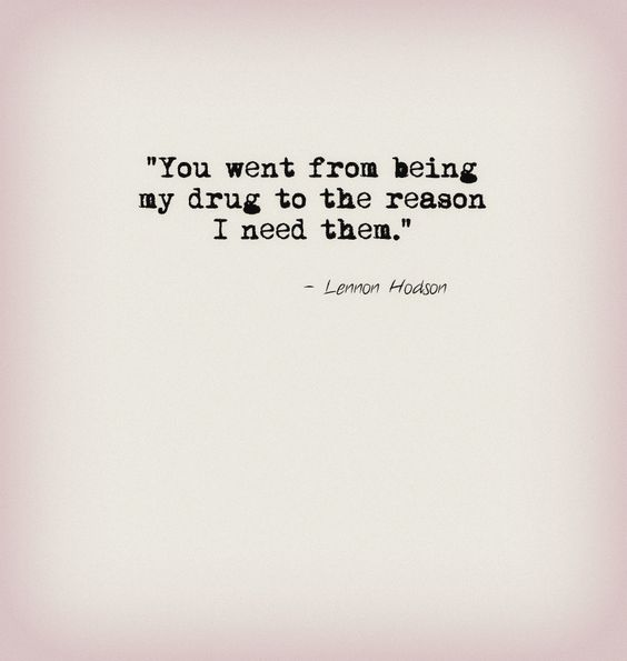 """""""You went from being my drug to the reason I need them."""" - Lennon Hodson Quote #relationship"""