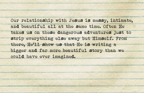 Our relationship with Jesus is muddy, intimate, and beautiful all at the same time. Often He takes us on these dangerous adventures just to strip everything else away but Himself. From there, He'll show us that He is writing a bigger and far more beautiful story than we could have ever imagined.