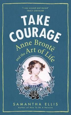 Take Courage: Anne Bronte and the Art of Life (Feb):