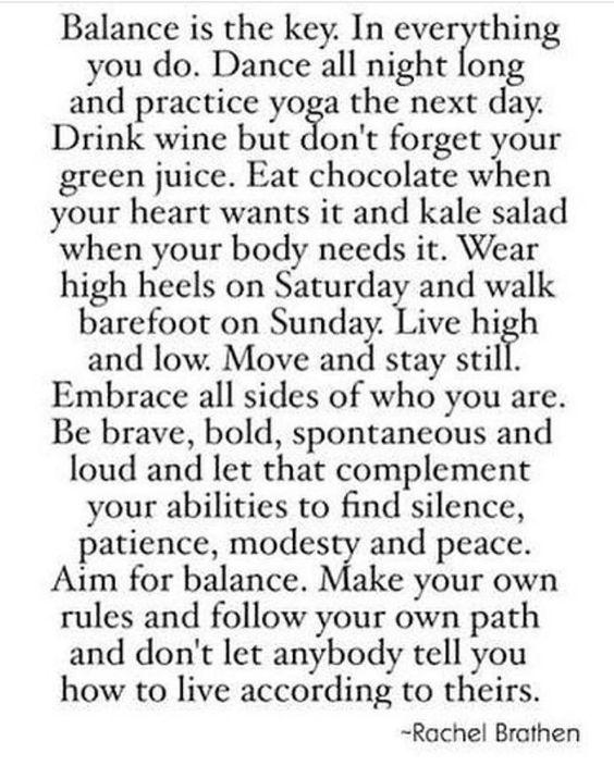 """""""Equilíbrio é a chave pra tudo na vida. Dance a noite toda e pratique yoga no dia seguinte. Tome seu vinho mas não esqueça de tomar um chá detox tambem . Coma chocolate quando seu coraçao desejare coma vegetais e saladas porque seu corpo precisa deles Use salto alto no Sábado e fique descalço no Domingo.  Viva hi & lo  Se mova e fique parado. abrace todos os lados que vc temseja espontâneo fale alto e deixe que o complemento seja a sua habilidade de ficar em silêncio em ser modesto na sua…"""