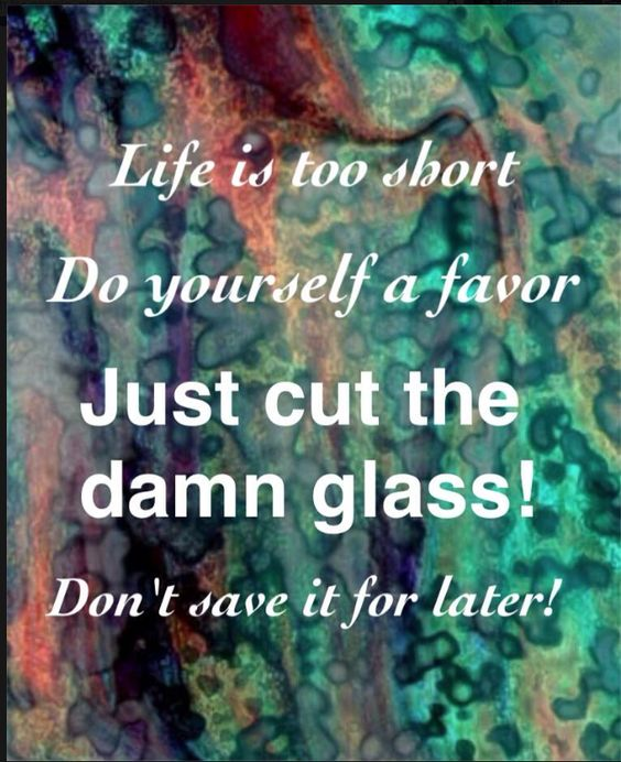 Life is too short do yourself a favor just cut the damn for How to cut yourself with glass