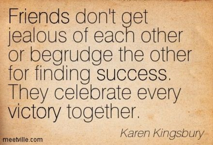 Friends don't get jealous of each other or begrudge the ...
