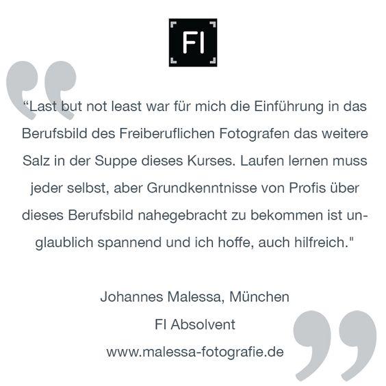 """""""Last but not least war für mich die Einführung in das Berufsbild des Freiberuflichen Fotografen das weitere Salz in der Suppe dieses Kurses. Laufen lernen muss jeder selbst, aber Grundkenntnisse von Profis über dieses Berufsbild nahegebracht zu bekommen ist unglaublich spannend und ich hoffe, auch hilfreich.""""  Johannes Malessa, München FI Absolvent www.malessa-fotografie.de"""