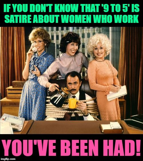 No Way To Make A Living If You Don T Know That 9 To 5 Is Satire About Women Who Work You Ve Been Had Lol Haha Comedy Memes Feminism Humor Comedy