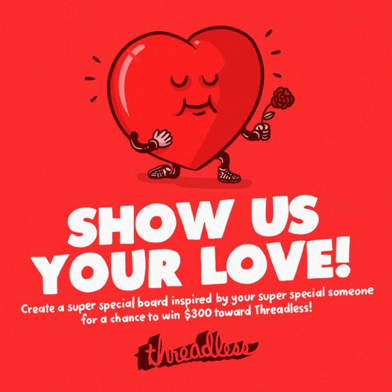 """Make a board dedicated to someone you can't live without. Each board should have ten items, 4 of them Threadless products or designs. Make your board tell a story about your love! The winner will receive $300 Threadcash! Post your board by 2/13. The winner will be chosen from amongst the most shared boards.  (Include this pin on your board and the words """"Show Us Your Love"""" in the title and who your board is for in the description.) Post the link to your board below."""