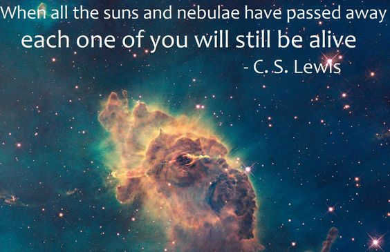 #23 - When all the suns and nebulae have passed away, each one of you will still be alive. - C. S. Lewis