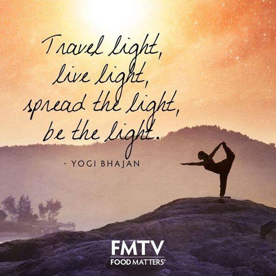Travel light, be light, spread the light, be the light! - Yogi Bhajan.  www.fmtv.com #FMTV #foodmatters #Quoteoftheday #Bethelight