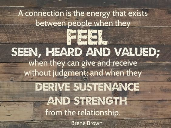 A connection is the energy that exists between people when they feel seen, heard, and valued; when they can give and receive without judgment; and when they derive sustenance and strength from the relationship. Quote by Brene Brown on blog about men accepting influence from their wives   Conexus Counselling - Compassionately Improving Connections