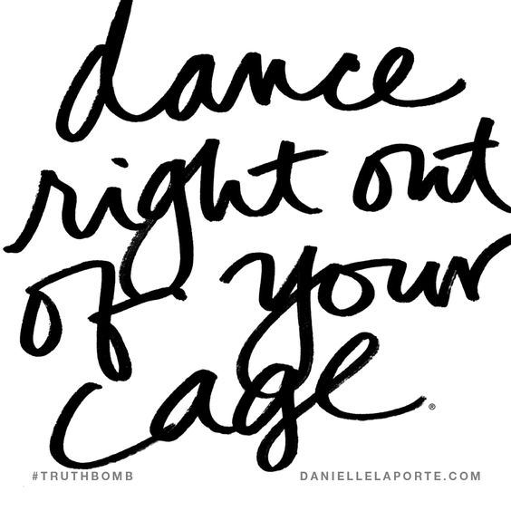 Dance right out of your cage. Subscribe: DanielleLaPorte.com #Truthbomb #Words #Quotes